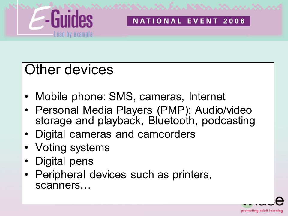 Other devices Mobile phone: SMS, cameras, Internet Personal Media Players (PMP): Audio/video storage and playback, Bluetooth, podcasting Digital cameras and camcorders Voting systems Digital pens Peripheral devices such as printers, scanners…