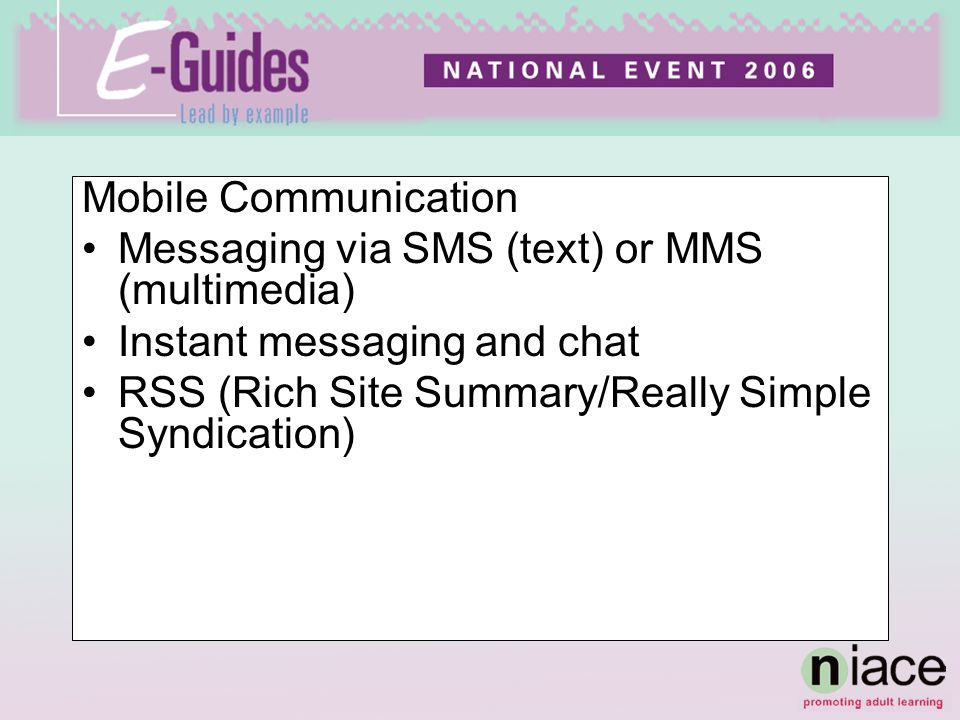 Mobile Communication Messaging via SMS (text) or MMS (multimedia) Instant messaging and chat RSS (Rich Site Summary/Really Simple Syndication)