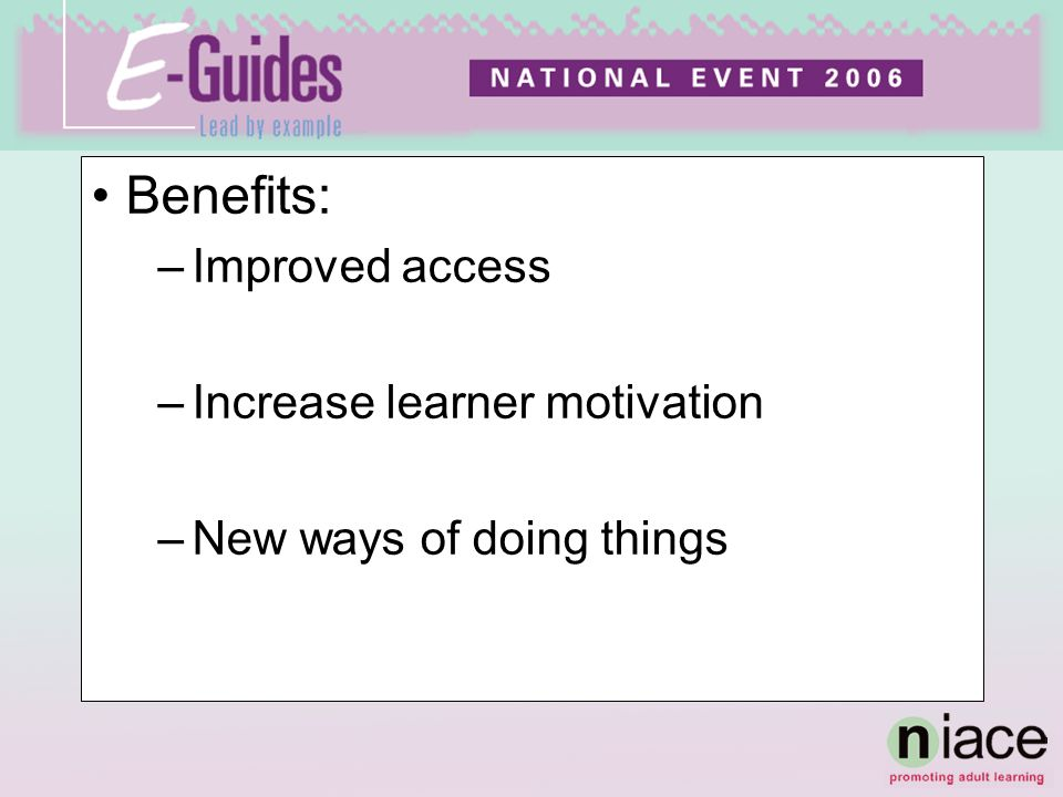Benefits: –Improved access –Increase learner motivation –New ways of doing things