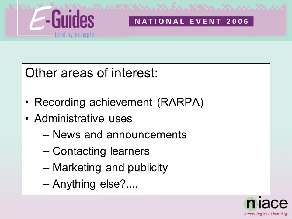 Other areas of interest: Recording achievement (RARPA) Administrative uses –News and announcements –Contacting learners –Marketing and publicity –Anyt