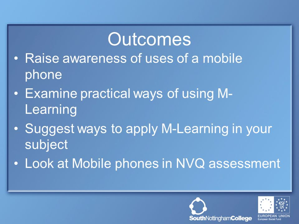 Outcomes Raise awareness of uses of a mobile phone Examine practical ways of using M- Learning Suggest ways to apply M-Learning in your subject Look at Mobile phones in NVQ assessment