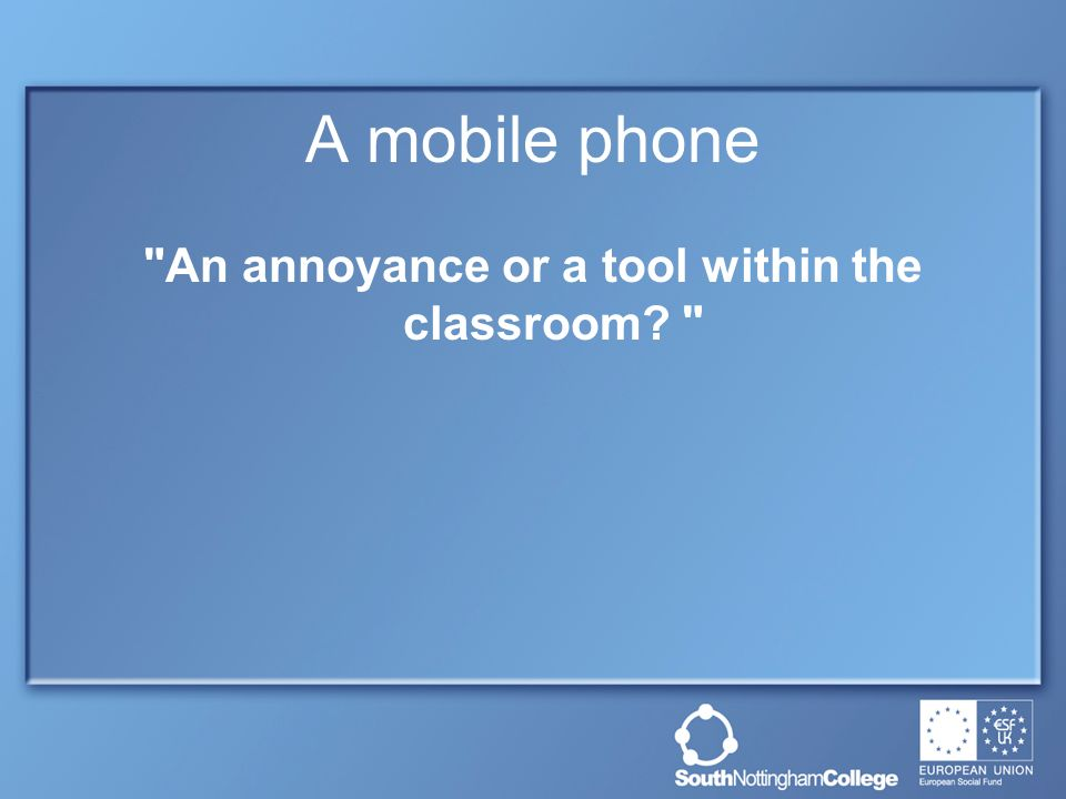 A mobile phone An annoyance or a tool within the classroom
