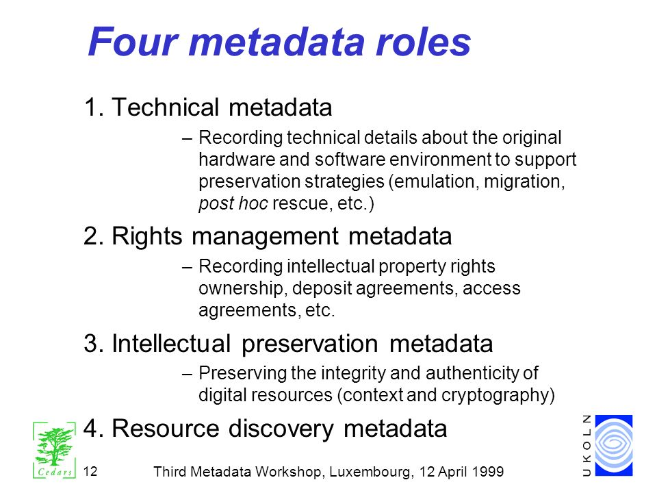 Third Metadata Workshop, Luxembourg, 12 April 1999 12 Four metadata roles 1. Technical metadata –Recording technical details about the original hardwa