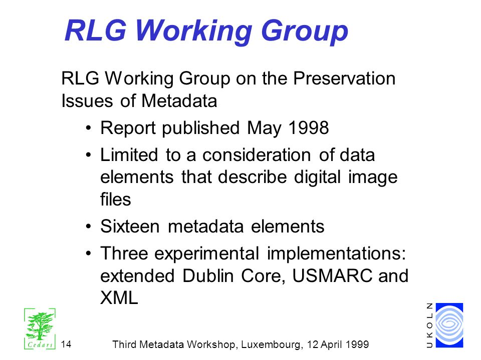 Third Metadata Workshop, Luxembourg, 12 April 1999 14 RLG Working Group RLG Working Group on the Preservation Issues of Metadata Report published May