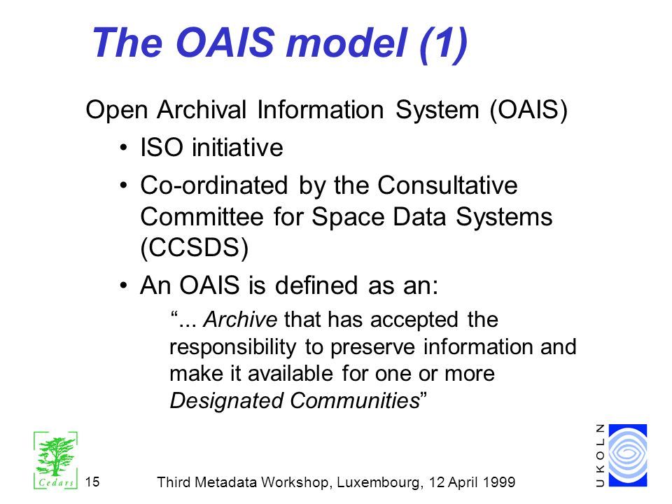 Third Metadata Workshop, Luxembourg, 12 April 1999 15 The OAIS model (1) Open Archival Information System (OAIS) ISO initiative Co-ordinated by the Co