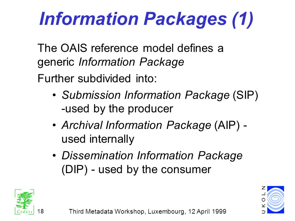 Third Metadata Workshop, Luxembourg, 12 April 1999 18 Information Packages (1) The OAIS reference model defines a generic Information Package Further