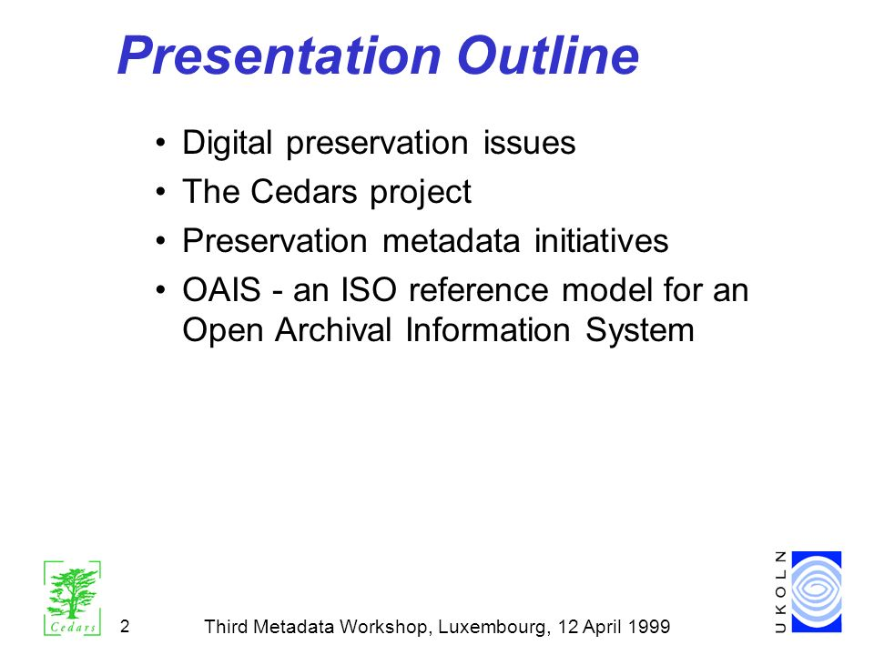 2 Presentation Outline Digital preservation issues The Cedars project Preservation metadata initiatives OAIS - an ISO reference model for an Open Arch