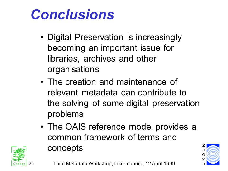 Third Metadata Workshop, Luxembourg, 12 April 1999 23 Conclusions Digital Preservation is increasingly becoming an important issue for libraries, arch