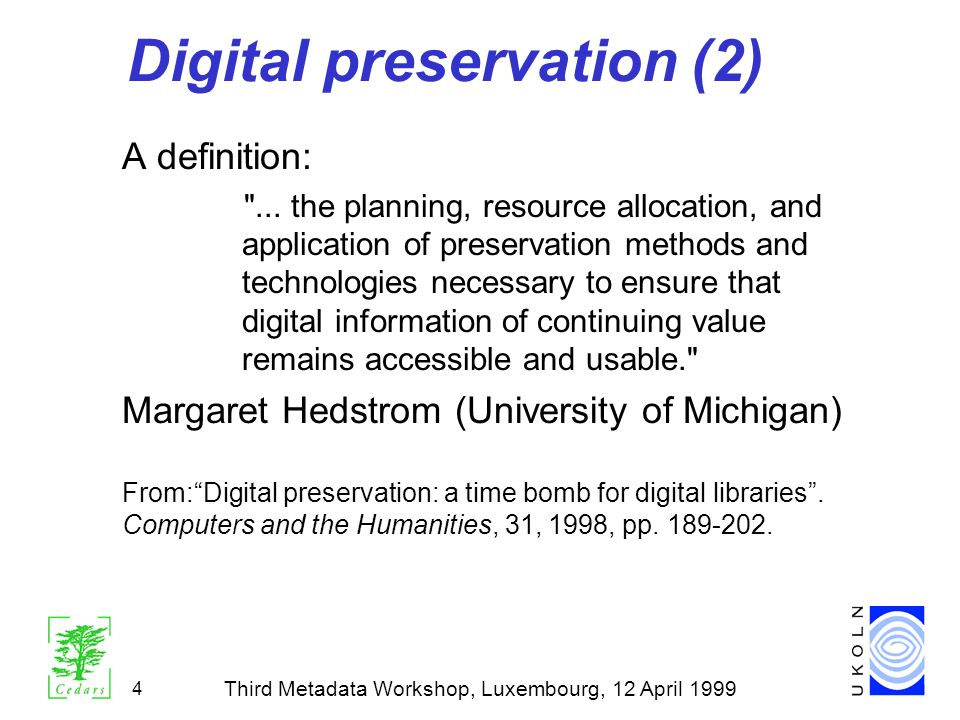 Third Metadata Workshop, Luxembourg, 12 April 1999 4 Digital preservation (2) A definition: