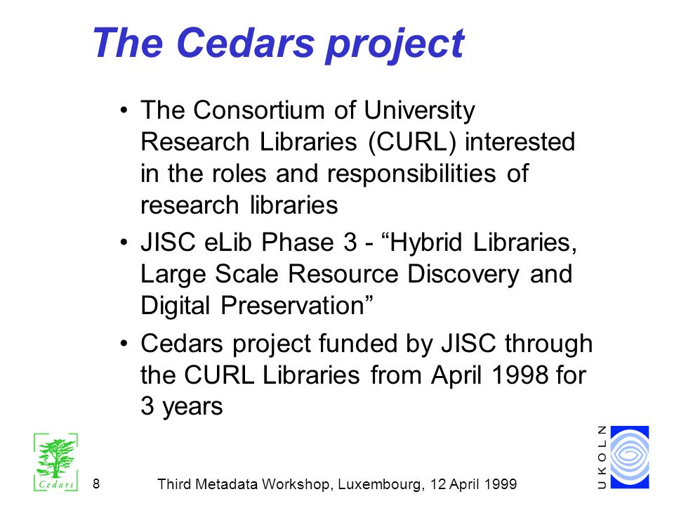 Third Metadata Workshop, Luxembourg, 12 April 1999 8 The Cedars project The Consortium of University Research Libraries (CURL) interested in the roles