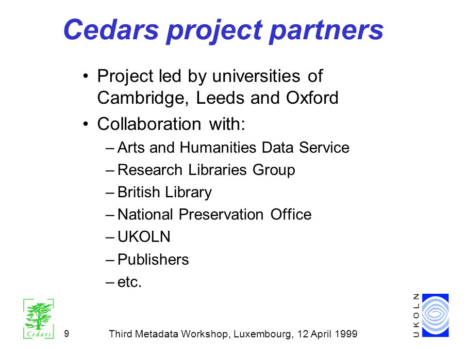 Third Metadata Workshop, Luxembourg, 12 April 1999 9 Cedars project partners Project led by universities of Cambridge, Leeds and Oxford Collaboration