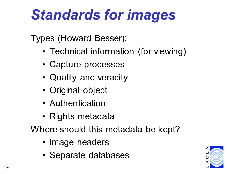 14 Standards for images Types (Howard Besser): Technical information (for viewing) Capture processes Quality and veracity Original object Authentication Rights metadata Where should this metadata be kept.