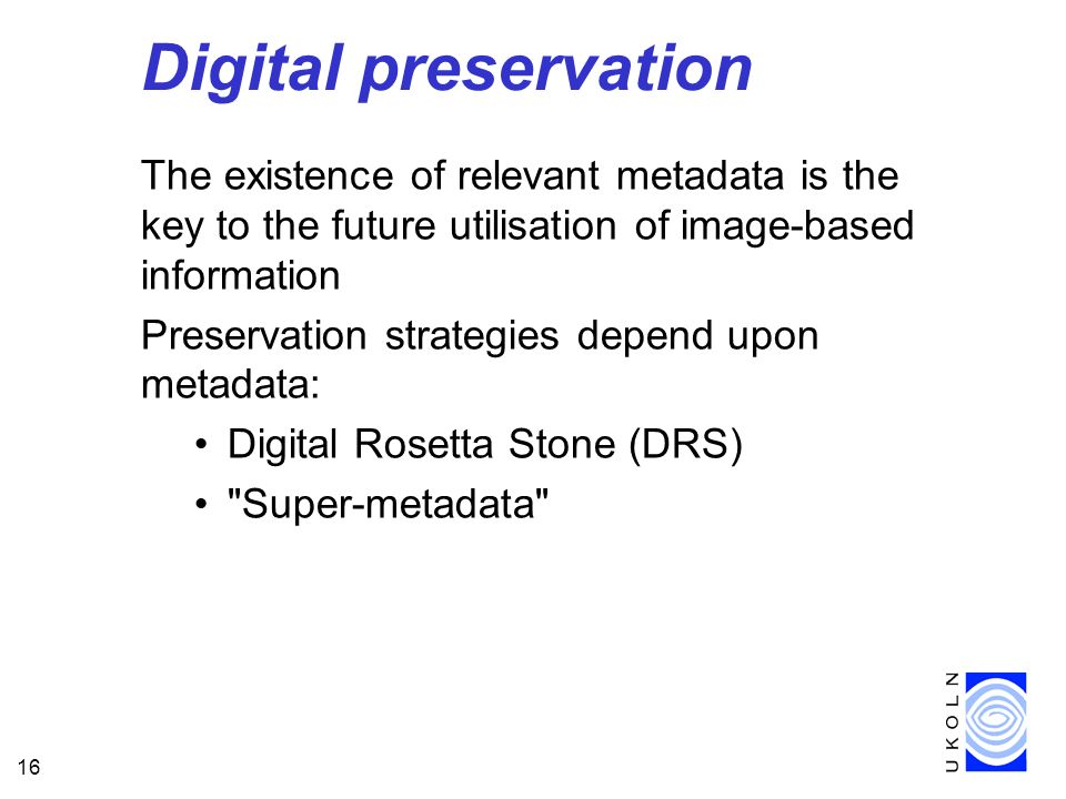 16 Digital preservation The existence of relevant metadata is the key to the future utilisation of image-based information Preservation strategies depend upon metadata: Digital Rosetta Stone (DRS) Super-metadata