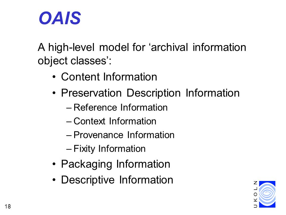 18 OAIS A high-level model for archival information object classes: Content Information Preservation Description Information –Reference Information –Context Information –Provenance Information –Fixity Information Packaging Information Descriptive Information