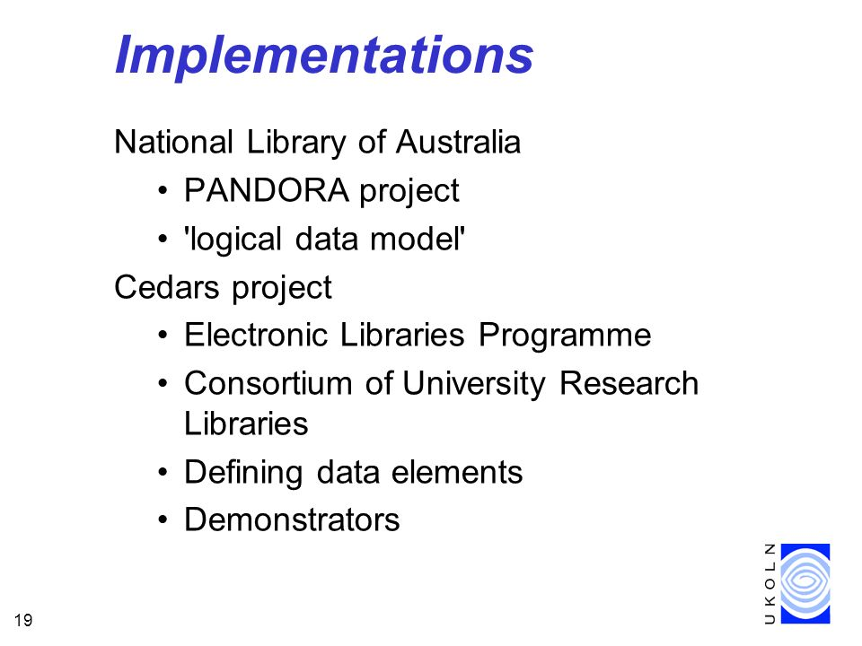 19 Implementations National Library of Australia PANDORA project logical data model Cedars project Electronic Libraries Programme Consortium of University Research Libraries Defining data elements Demonstrators