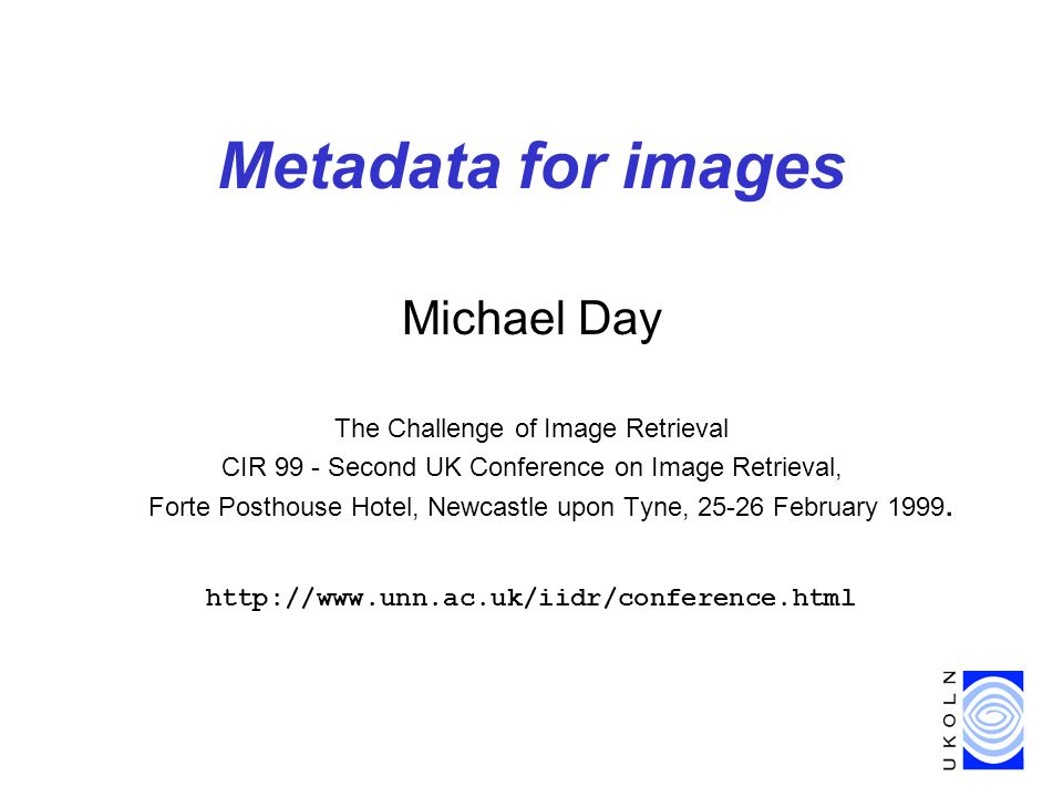 Metadata for images Michael Day The Challenge of Image Retrieval CIR 99 - Second UK Conference on Image Retrieval, Forte Posthouse Hotel, Newcastle upon Tyne, 25-26 February 1999.
