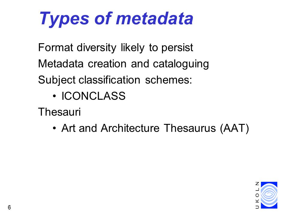 6 Types of metadata Format diversity likely to persist Metadata creation and cataloguing Subject classification schemes: ICONCLASS Thesauri Art and Architecture Thesaurus (AAT)