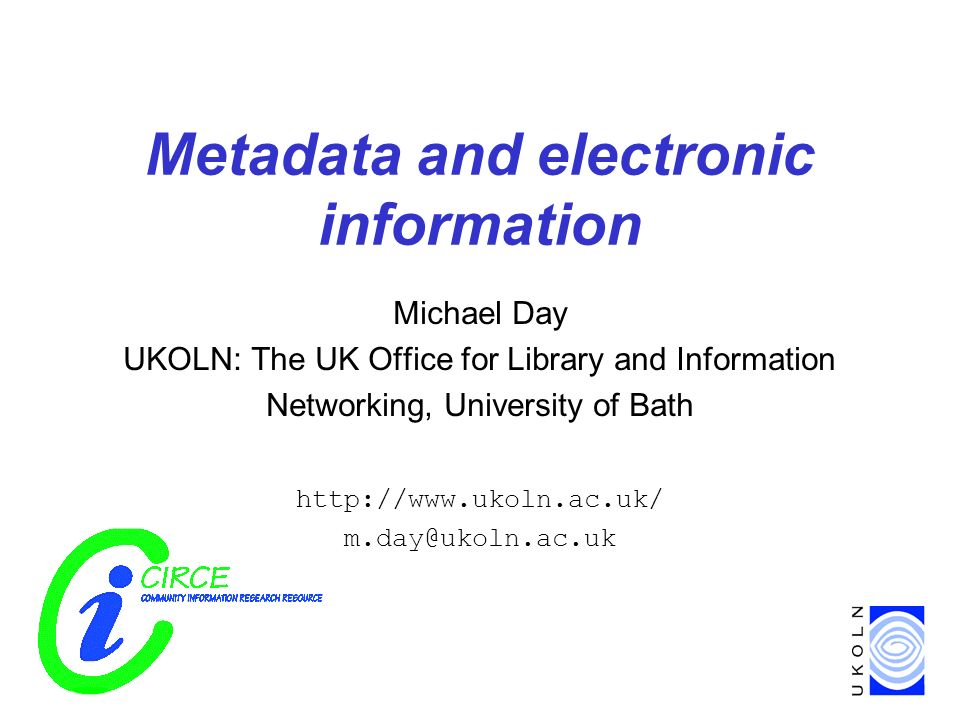 Metadata and electronic information Michael Day UKOLN: The UK Office for Library and Information Networking, University of Bath http://www.ukoln.ac.uk/ m.day@ukoln.ac.uk