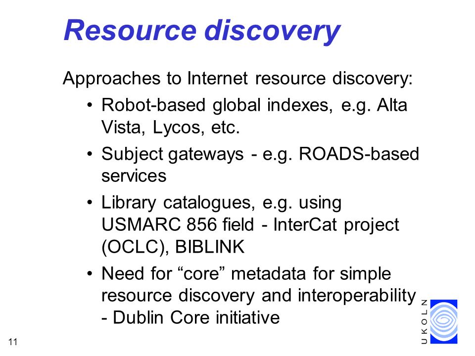 11 Resource discovery Approaches to Internet resource discovery: Robot-based global indexes, e.g.