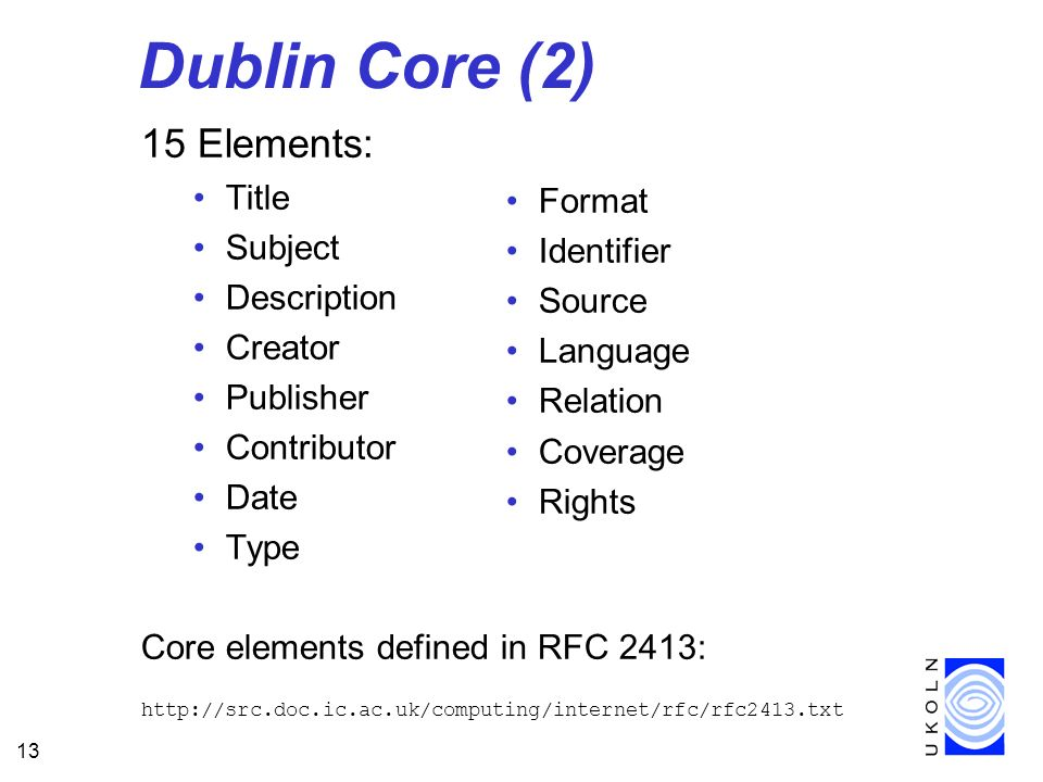 13 Dublin Core (2) 15 Elements: Title Subject Description Creator Publisher Contributor Date Type Core elements defined in RFC 2413: http://src.doc.ic.ac.uk/computing/internet/rfc/rfc2413.txt Format Identifier Source Language Relation Coverage Rights