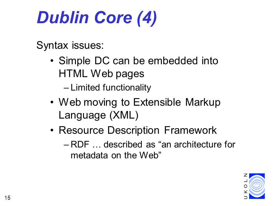 15 Dublin Core (4) Syntax issues: Simple DC can be embedded into HTML Web pages –Limited functionality Web moving to Extensible Markup Language (XML) Resource Description Framework –RDF … described as an architecture for metadata on the Web
