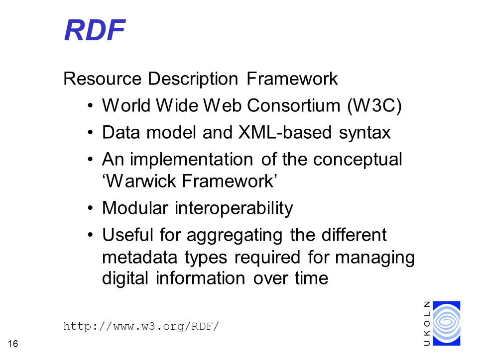 16 RDF Resource Description Framework World Wide Web Consortium (W3C) Data model and XML-based syntax An implementation of the conceptual Warwick Framework Modular interoperability Useful for aggregating the different metadata types required for managing digital information over time http://www.w3.org/RDF/