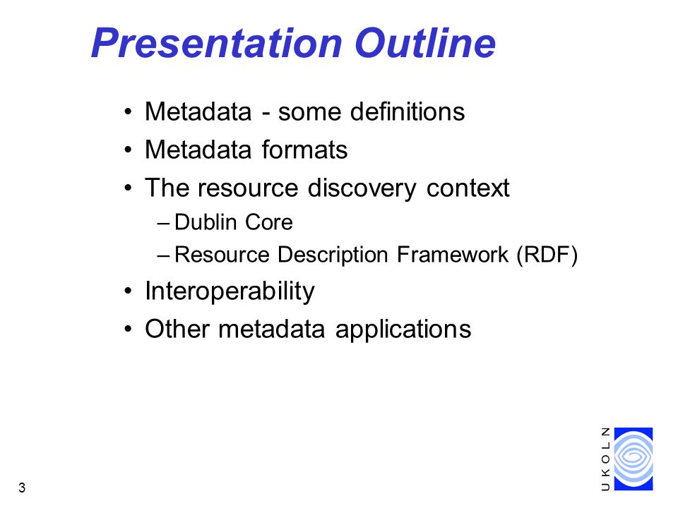 3 Presentation Outline Metadata - some definitions Metadata formats The resource discovery context –Dublin Core –Resource Description Framework (RDF) Interoperability Other metadata applications