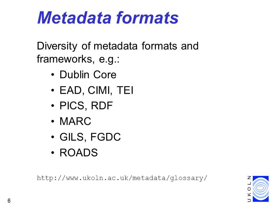 6 Metadata formats Diversity of metadata formats and frameworks, e.g.: Dublin Core EAD, CIMI, TEI PICS, RDF MARC GILS, FGDC ROADS http://www.ukoln.ac.uk/metadata/glossary/