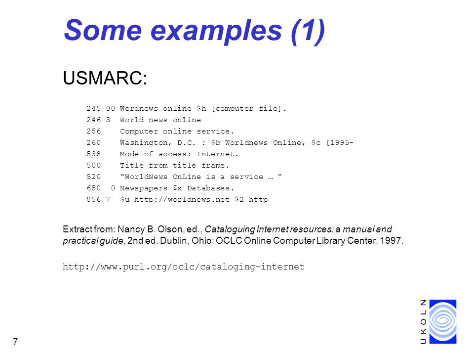7 Some examples (1) USMARC: 245 00 Wordnews online $h [computer file]. 246 3 World news online 256 Computer online service. 260 Washington, D.C. : $b