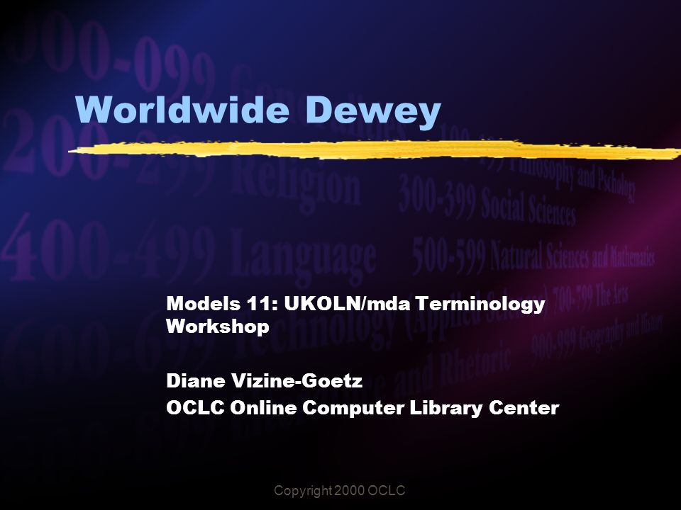 Copyright 2000 OCLC Worldwide Dewey Models 11: UKOLN/mda Terminology Workshop Diane Vizine-Goetz OCLC Online Computer Library Center