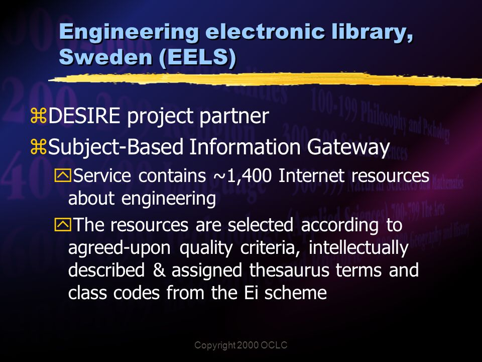 Copyright 2000 OCLC Engineering electronic library, Sweden (EELS) zDESIRE project partner zSubject-Based Information Gateway yService contains ~1,400 Internet resources about engineering yThe resources are selected according to agreed-upon quality criteria, intellectually described & assigned thesaurus terms and class codes from the Ei scheme