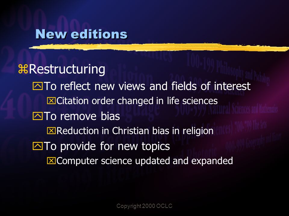 Copyright 2000 OCLC New editions zRestructuring yTo reflect new views and fields of interest xCitation order changed in life sciences yTo remove bias xReduction in Christian bias in religion yTo provide for new topics xComputer science updated and expanded