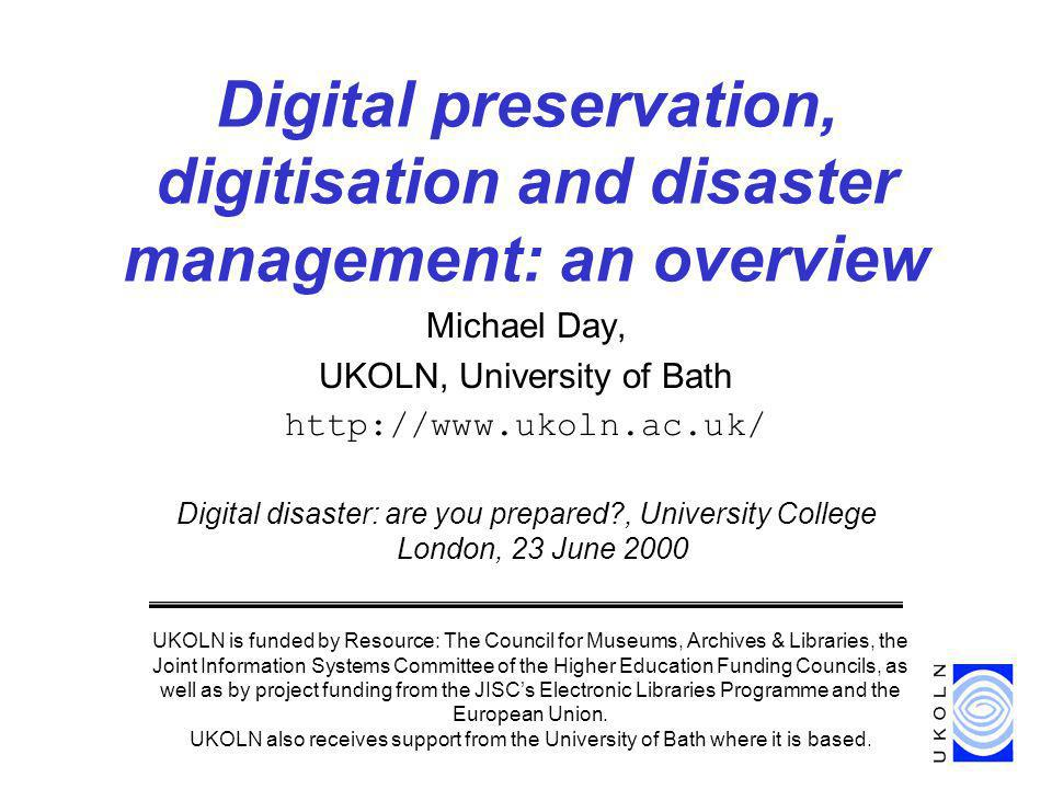Michael Day, UKOLN, University of Bath   Digital disaster: are you prepared , University College London, 23 June 2000 Digital preservation, digitisation and disaster management: an overview UKOLN is funded by Resource: The Council for Museums, Archives & Libraries, the Joint Information Systems Committee of the Higher Education Funding Councils, as well as by project funding from the JISCs Electronic Libraries Programme and the European Union.