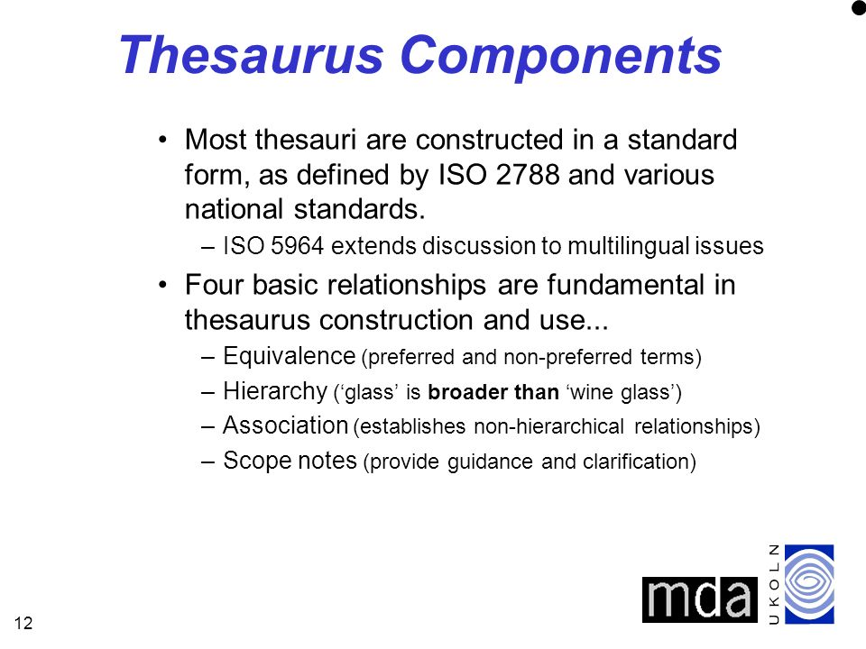 12 Thesaurus Components Most thesauri are constructed in a standard form, as defined by ISO 2788 and various national standards.