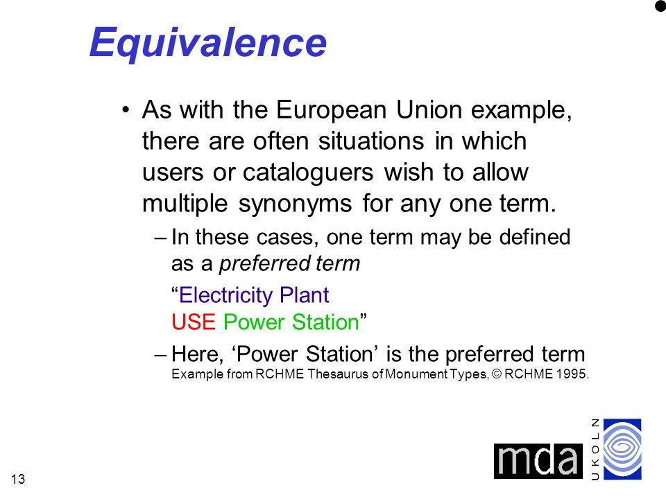 13 Equivalence As with the European Union example, there are often situations in which users or cataloguers wish to allow multiple synonyms for any one term.