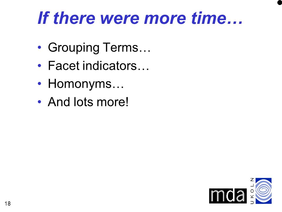 18 If there were more time… Grouping Terms… Facet indicators… Homonyms… And lots more!