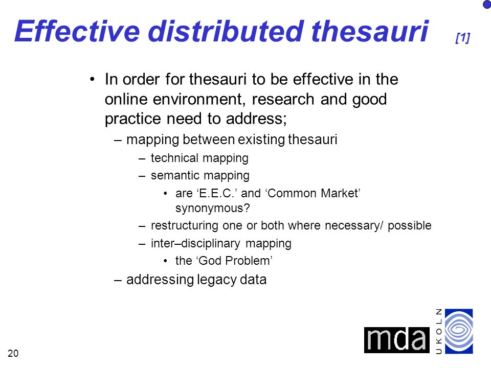 20 Effective distributed thesauri [1] In order for thesauri to be effective in the online environment, research and good practice need to address; –mapping between existing thesauri –technical mapping –semantic mapping are E.E.C.