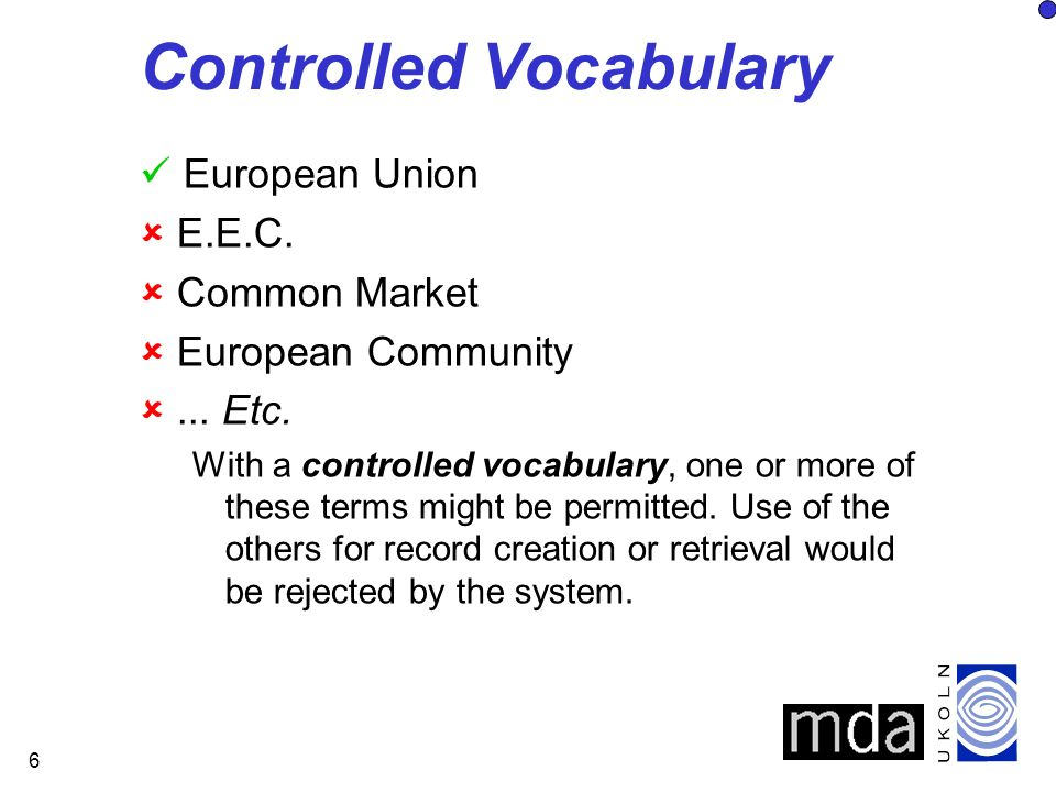 6 Controlled Vocabulary European Union E.E.C. Common Market European Community... Etc. With a controlled vocabulary, one or more of these terms might