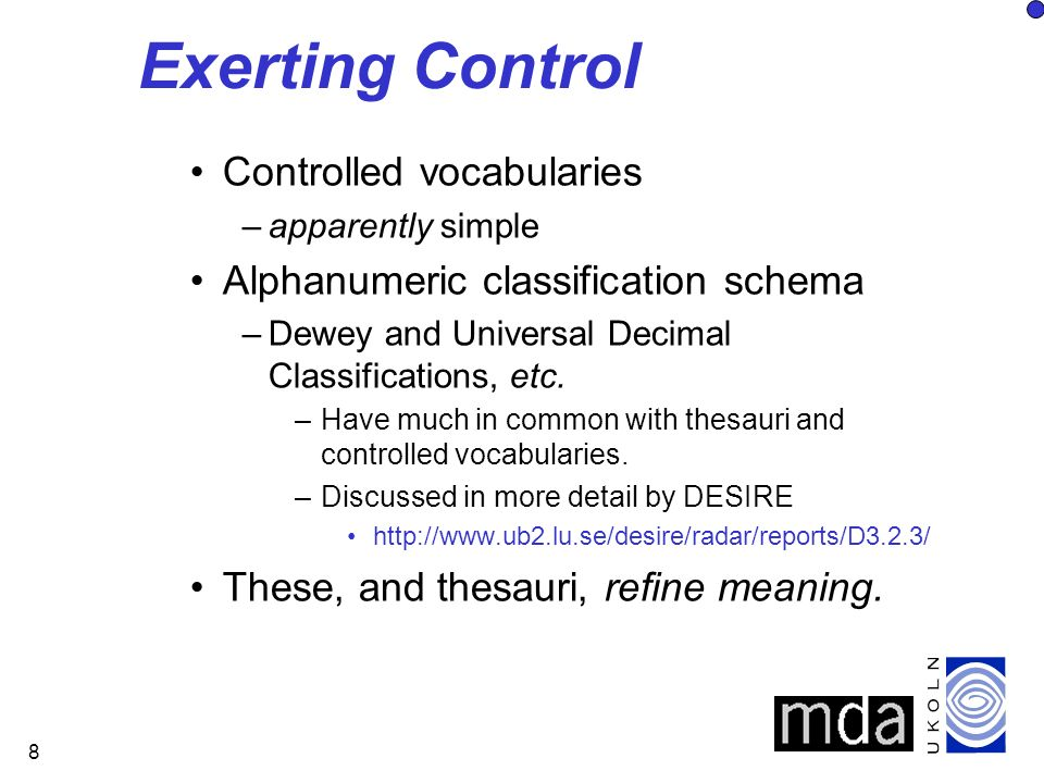 8 Exerting Control Controlled vocabularies –apparently simple Alphanumeric classification schema –Dewey and Universal Decimal Classifications, etc.