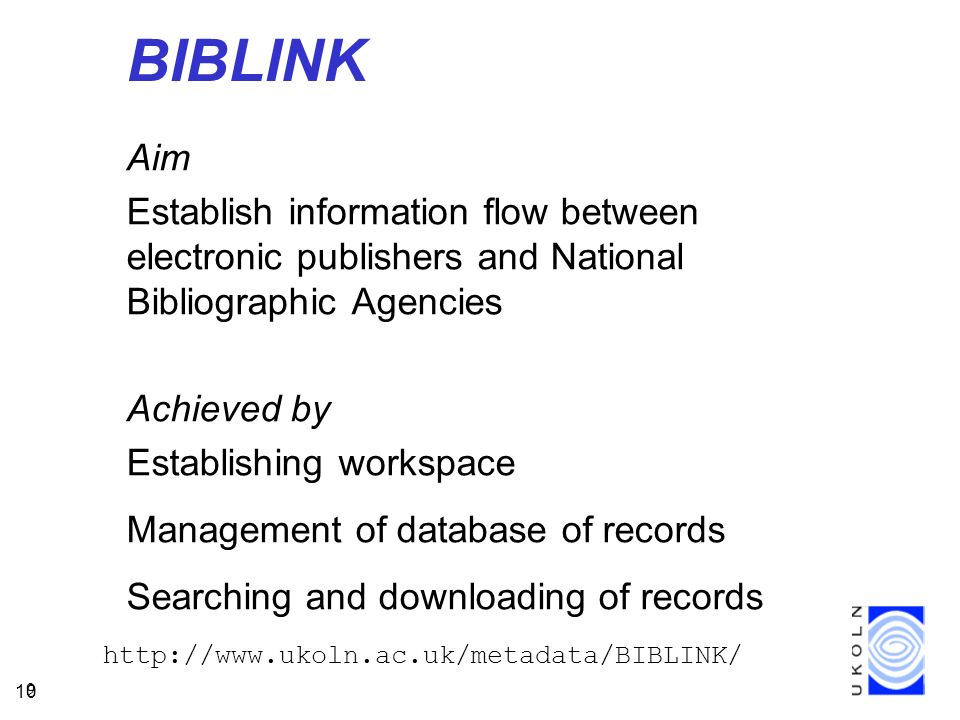 10 9 BIBLINK Aim Establish information flow between electronic publishers and National Bibliographic Agencies Achieved by Establishing workspace Management of database of records Searching and downloading of records http://www.ukoln.ac.uk/metadata/BIBLINK/