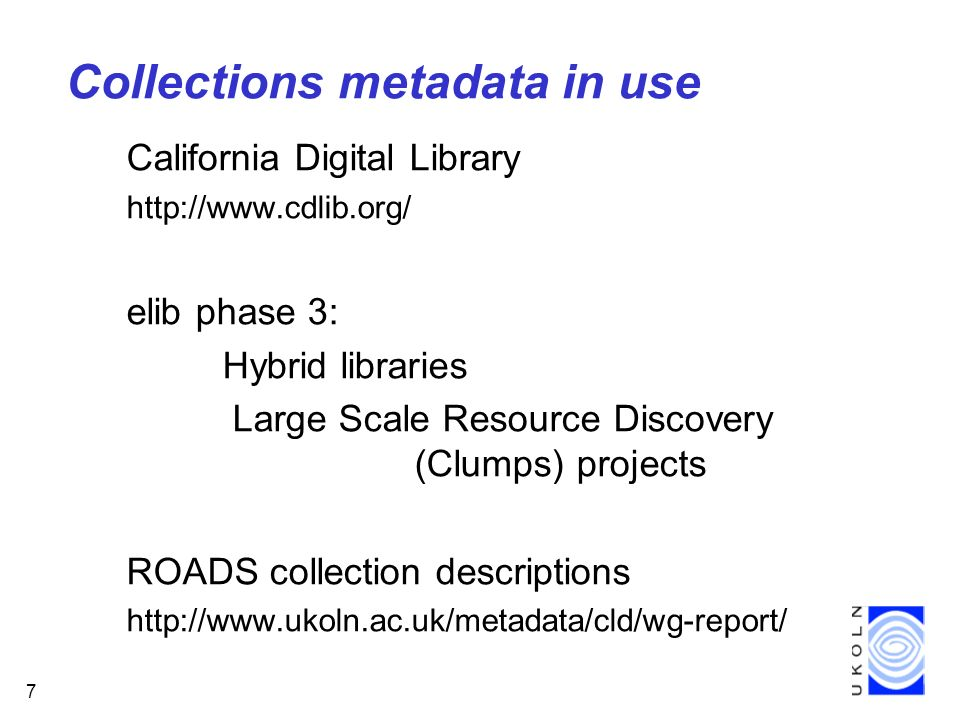7 Collections metadata in use California Digital Library http://www.cdlib.org/ elib phase 3: Hybrid libraries Large Scale Resource Discovery (Clumps) projects ROADS collection descriptions http://www.ukoln.ac.uk/metadata/cld/wg-report/