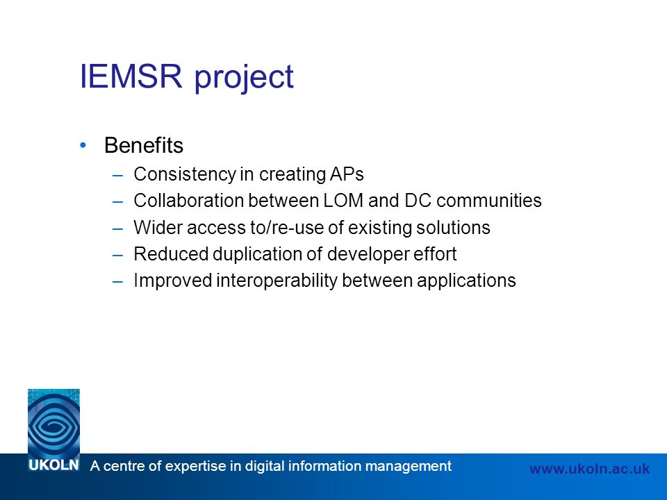 A centre of expertise in digital information management www.ukoln.ac.uk IEMSR project Benefits –Consistency in creating APs –Collaboration between LOM and DC communities –Wider access to/re-use of existing solutions –Reduced duplication of developer effort –Improved interoperability between applications