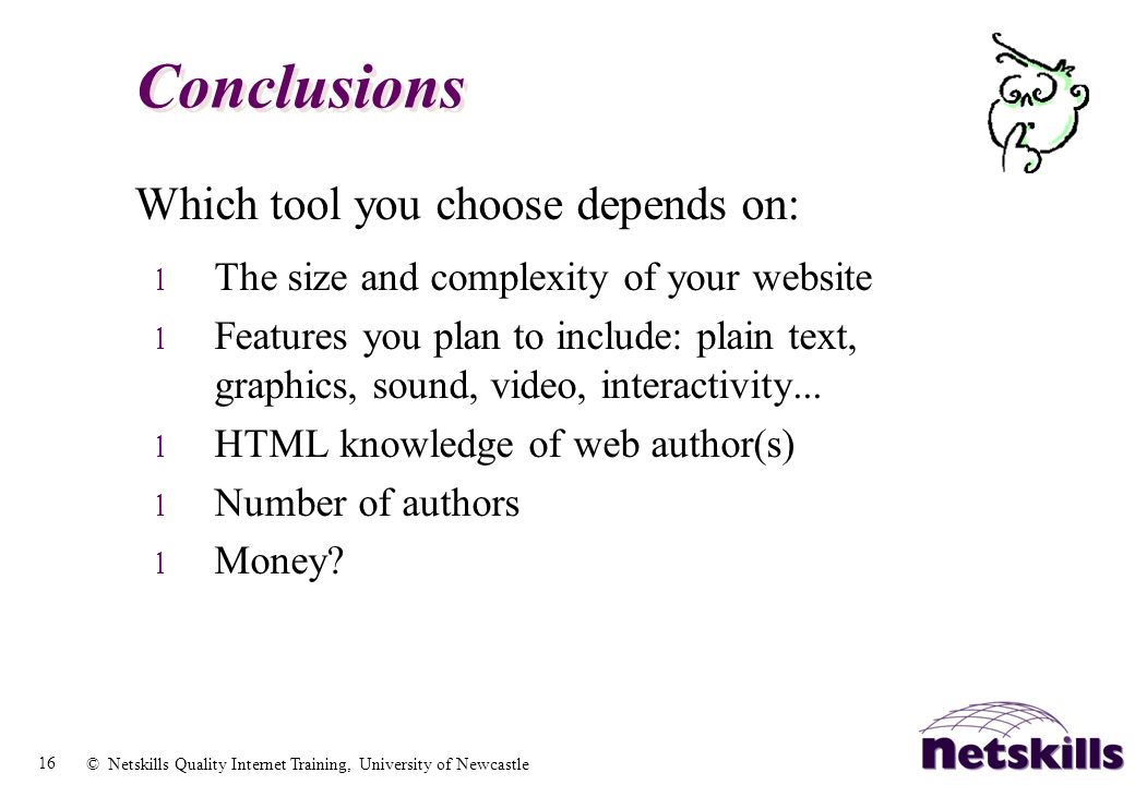 16 © Netskills Quality Internet Training, University of Newcastle Conclusions Which tool you choose depends on: l The size and complexity of your webs
