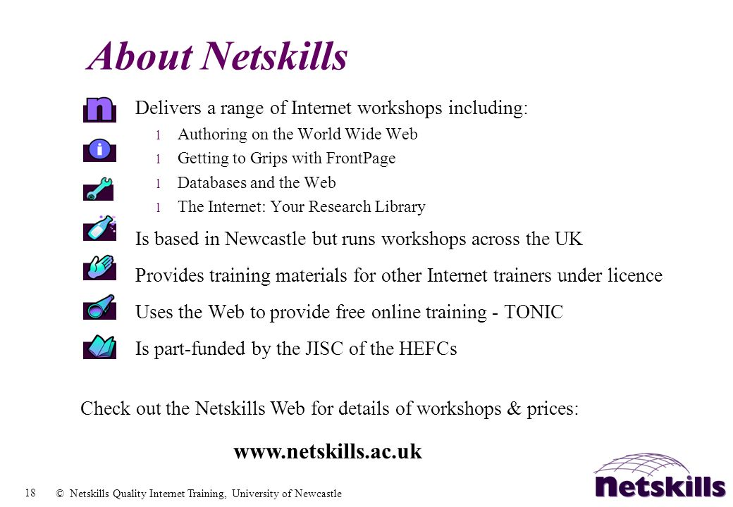 18 © Netskills Quality Internet Training, University of Newcastle Delivers a range of Internet workshops including: l Authoring on the World Wide Web