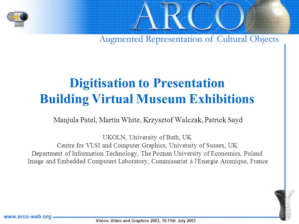Vision, Video and Graphics 2003, 10-11th July 2003 Goals of the ARCO Project Develop innovative technology and expertise to help museums create, manipulate, manage and present cultural objects in virtual exhibitions both within museums and over the Internet How.