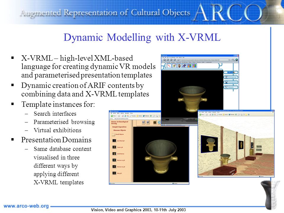 Vision, Video and Graphics 2003, 10-11th July 2003 Dynamic Modelling with X-VRML X-VRML – high-level XML-based language for creating dynamic VR models and parameterised presentation templates Dynamic creation of ARIF contents by combining data and X-VRML templates Template instances for: –Search interfaces –Parameterised browsing –Virtual exhibitions Presentation Domains –Same database content visualised in three different ways by applying different X-VRML templates