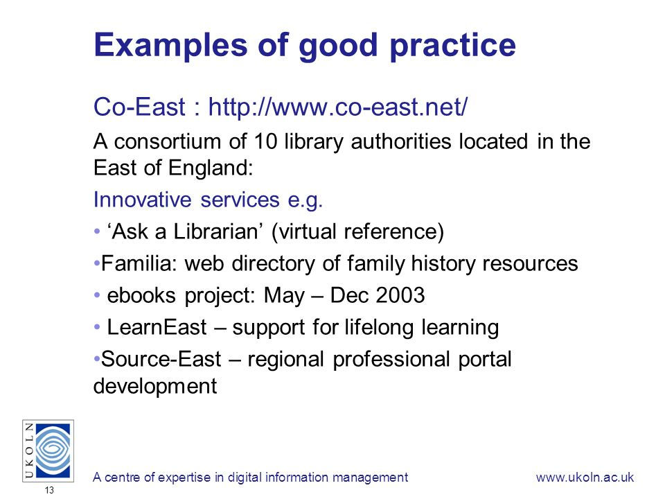 A centre of expertise in digital information managementwww.ukoln.ac.uk 13 Examples of good practice Co-East : http://www.co-east.net/ A consortium of 10 library authorities located in the East of England: Innovative services e.g.