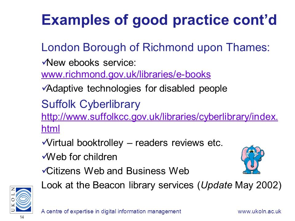 A centre of expertise in digital information managementwww.ukoln.ac.uk 14 Examples of good practice contd London Borough of Richmond upon Thames: New ebooks service: www.richmond.gov.uk/libraries/e-books www.richmond.gov.uk/libraries/e-books Adaptive technologies for disabled people Suffolk Cyberlibrary http://www.suffolkcc.gov.uk/libraries/cyberlibrary/index.