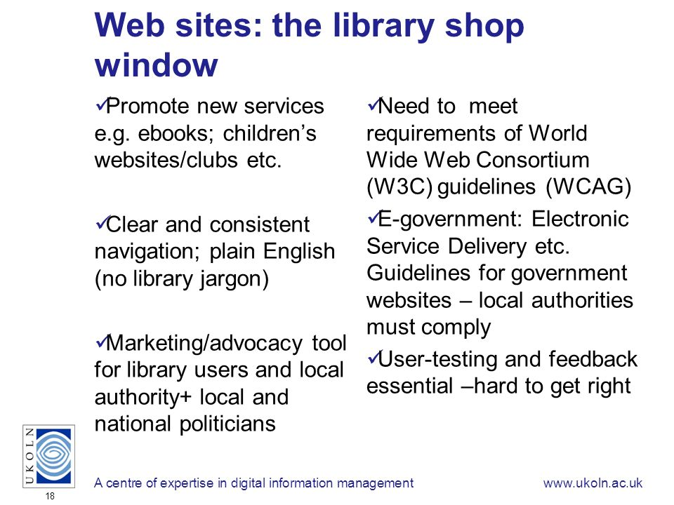 A centre of expertise in digital information managementwww.ukoln.ac.uk 18 Web sites: the library shop window Promote new services e.g.