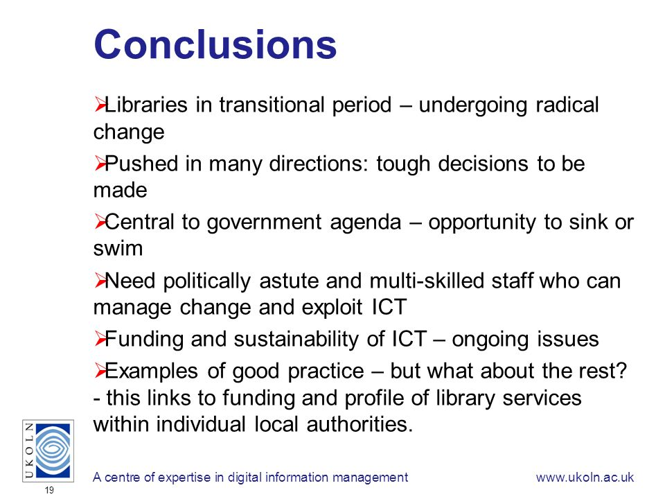A centre of expertise in digital information managementwww.ukoln.ac.uk 19 Conclusions Libraries in transitional period – undergoing radical change Pushed in many directions: tough decisions to be made Central to government agenda – opportunity to sink or swim Need politically astute and multi-skilled staff who can manage change and exploit ICT Funding and sustainability of ICT – ongoing issues Examples of good practice – but what about the rest.